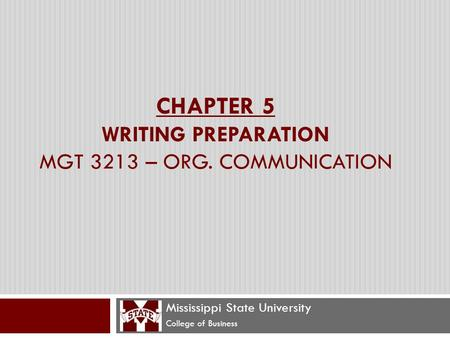 CHAPTER 5 WRITING PREPARATION MGT 3213 – ORG. COMMUNICATION Mississippi State University College of Business.