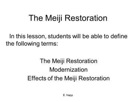 E. Napp The Meiji Restoration In this lesson, students will be able to define the following terms: The Meiji Restoration Modernization Effects of the Meiji.