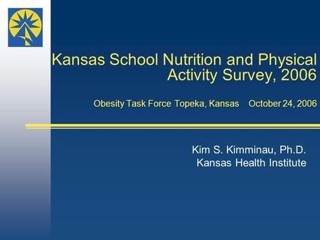 Kansas School Nutrition and Physical Activity Survey, 2006 Obesity Task Force Topeka, Kansas October 24, 2006 Kim S. Kimminau, Ph.D. Kansas Health Institute.