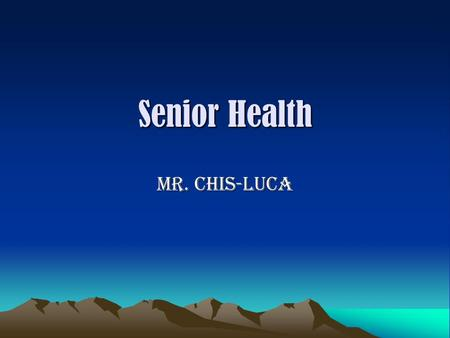 "Senior Health Mr. Chis-Luca. WELCOME! This class will give you an opportunity to examine some of the ""adult"" concerns that you have and/or will face shortly."