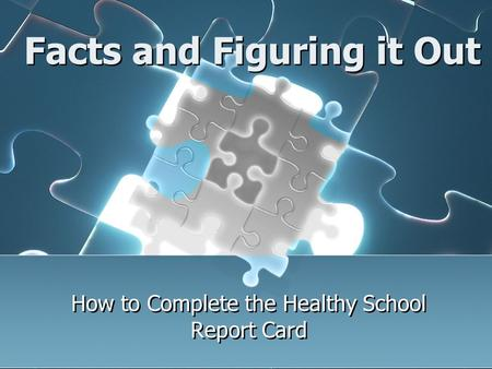 Facts and Figuring it Out How to Complete the Healthy School Report Card.