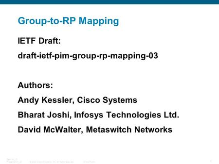 © 2008 Cisco Systems, Inc. All rights reserved.Cisco Public 1 Session_ID Presentation_ID Group-to-RP Mapping IETF Draft: draft-ietf-pim-group-rp-mapping-03.