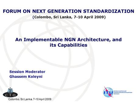 Colombo, Sri Lanka, 7-10 April 2009 FORUM ON NEXT GENERATION STANDARDIZATION (Colombo, Sri Lanka, 7-10 April 2009) Session Moderator Ghassem Koleyni An.