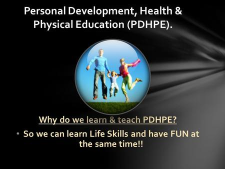 Why do we learn & teach PDHPE? So we can learn Life Skills and have FUN at the same time!! Personal Development, Health & Physical Education (PDHPE).