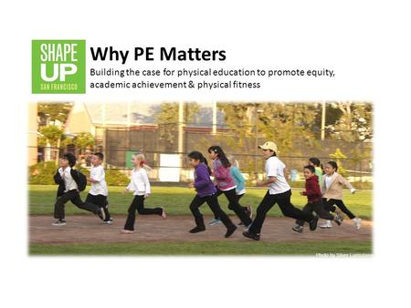 Why PE Matters Building the case for physical education to promote equity, academic achievement & physical fitness Introduction: Background on SUSF Coalition: