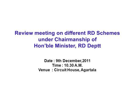 Review meeting on different RD Schemes under Chairmanship of Hon'ble Minister, RD Deptt Date : 9th December,2011 Time : 10.30 A.M. Venue : Circuit House,