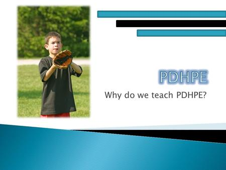 Why do we teach PDHPE?.  PDHPE is Personal Development, Health and Physical Education. PDHPE is taught in primary schools across Australia to promote.