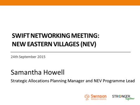 SWIFT NETWORKING MEETING: NEW EASTERN VILLAGES (NEV) 24th September 2015 Samantha Howell Strategic Allocations Planning Manager and NEV Programme Lead.