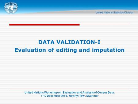 United Nations Workshop on Evaluation and Analysis of Census Data, 1-12 December 2014, Nay Pyi Taw, Myanmar DATA VALIDATION-I Evaluation of editing and.