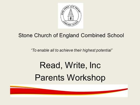 "Stone Church of England Combined School ""To enable all to achieve their highest potential"" Read, Write, Inc Parents Workshop."