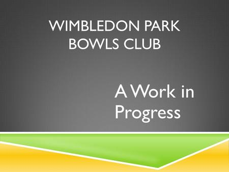 WIMBLEDON PARK BOWLS CLUB A Work in Progress. 2013 … PROBLEMS, PROBLEMS, PROBLEMS  Membership had dropped to 24 playing members  Most members were retired.