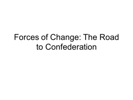 "Forces of Change: The Road to Confederation. Pre – Assessment Answer this question, once you are done lets have a conversation about your answers. ""How."