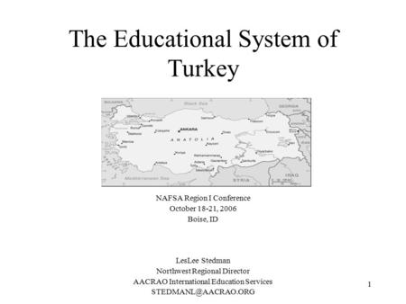 1 The Educational System of Turkey NAFSA Region I Conference October 18-21, 2006 Boise, ID LesLee Stedman Northwest Regional Director AACRAO International.