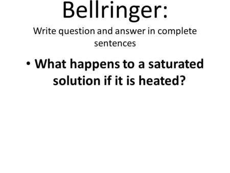 Bellringer: Write question and answer in complete sentences What happens to a saturated solution if it is heated?