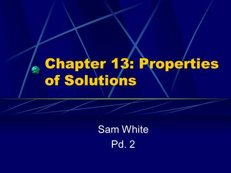 Chapter 13: Properties of Solutions Sam White Pd. 2.