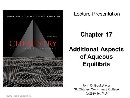 Chapter 17 Additional Aspects of Aqueous Equilibria John D. Bookstaver St. Charles Community College Cottleville, MO Lecture Presentation © 2012 Pearson.