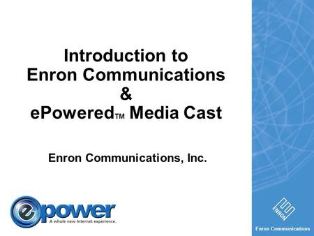 Introduction to Enron Communications & ePowered TM Media Cast Enron Communications, Inc. Enron Communications.