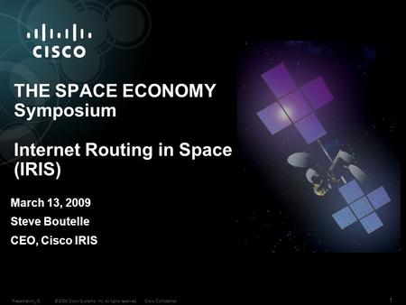 © 2008 Cisco Systems, Inc. All rights reserved.Cisco ConfidentialPresentation_ID 1 THE SPACE ECONOMY Symposium Internet Routing in Space (IRIS) March 13,