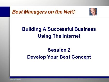 1 SiteSell Education Best Managers on the Net® Building A Successful Business Using The Internet Session 2 Develop Your Best Concept.