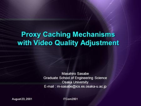 August 23, 2001ITCom2001 Proxy Caching Mechanisms with Video Quality Adjustment Masahiro Sasabe Graduate School of Engineering Science Osaka University.