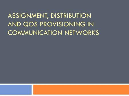 ASSIGNMENT, DISTRIBUTION AND QOS PROVISIONING IN COMMUNICATION NETWORKS.