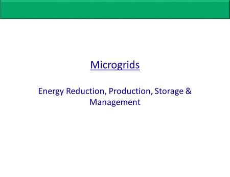 Microgrids Energy Reduction, Production, Storage & Management.