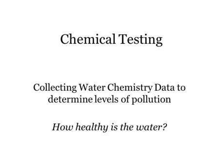 Chemical Testing Collecting Water Chemistry Data to determine levels of pollution How healthy is the water?
