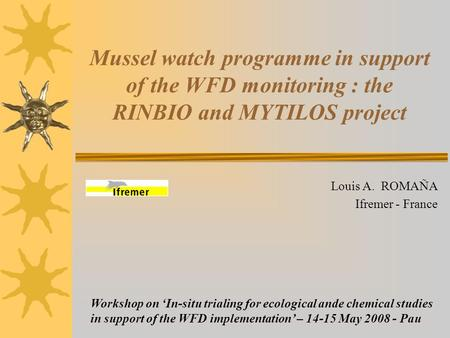 Mussel watch programme in support of the WFD monitoring : the RINBIO and MYTILOS project Louis A. ROMAÑA Ifremer - France Workshop on 'In-situ trialing.