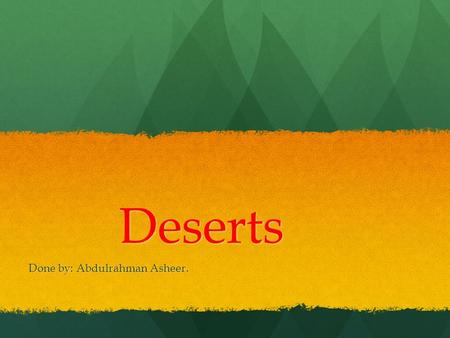 Deserts Done by: Abdulrahman Asheer.. The desert is located in the yellow places in the map.