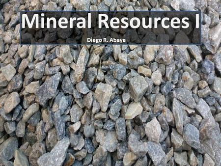 Mineral Resources I Diego R. Abaya. Natural Resources Natural resources are materials provided by the Earth that humans can use to make more complex products.