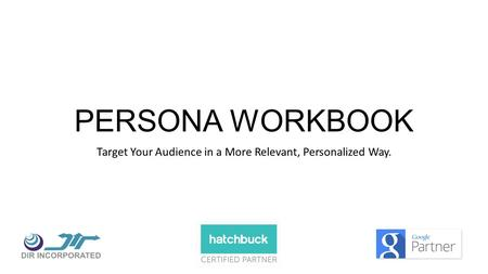 PERSONA WORKBOOK Target Your Audience in a More Relevant, Personalized Way.