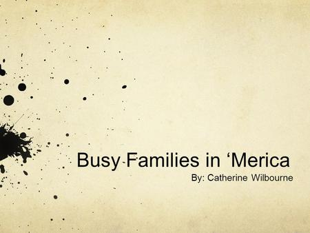 Busy Families in 'Merica By: Catherine Wilbourne.