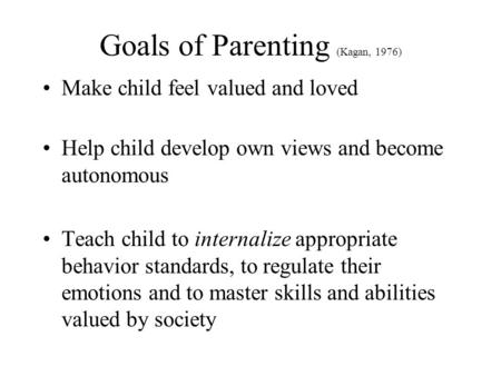 Goals of Parenting (Kagan, 1976) Make child feel valued and loved Help child develop own views and become autonomous Teach child to internalize appropriate.