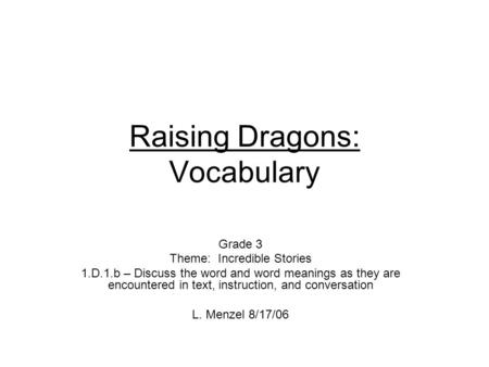 Raising Dragons: Vocabulary Grade 3 Theme: Incredible Stories 1.D.1.b – Discuss the word and word meanings as they are encountered in text, instruction,