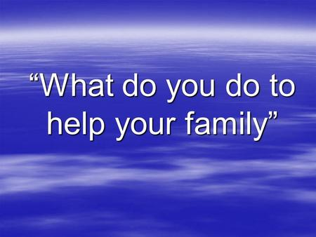 """What do you do to help your family"". 1. Do you help your mother at home? 2. Do you tidy your room? 3. Do you water the flowers? 4. Do you help your mother."