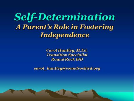 Self-Determination A Parent's Role in Fostering Independence Carol Huntley, M.Ed. Transition Specialist Round Rock ISD