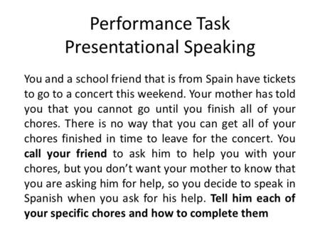 Performance Task Presentational Speaking You and a school friend that is from Spain have tickets to go to a concert this weekend. Your mother has told.