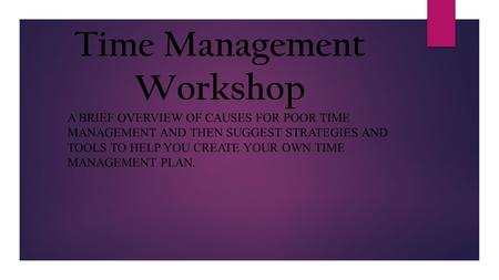 A BRIEF OVERVIEW OF CAUSES FOR POOR TIME MANAGEMENT AND THEN SUGGEST STRATEGIES AND TOOLS TO HELP YOU CREATE YOUR OWN TIME MANAGEMENT PLAN. Time Management.
