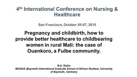 4 th International Conference on Nursing & Healthcare San Francisco, October 05-07, 2015 Pregnancy and childbirth, how to provide better healthcare to.