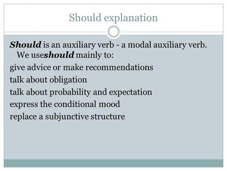 Should explanation Should is an auxiliary verb - a modal auxiliary verb. We useshould mainly to: give advice or make recommendations talk about obligation.