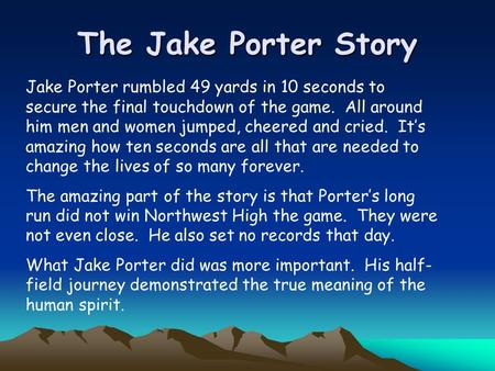 The Jake Porter Story Jake Porter rumbled 49 yards in 10 seconds to secure the final touchdown of the game. All around him men and women jumped, cheered.