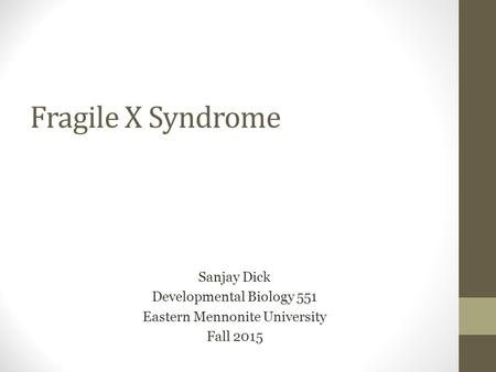 Fragile X Syndrome Sanjay Dick Developmental Biology 551 Eastern Mennonite University Fall 2015.