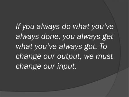 If you always do what you've always done, you always get what you've always got. To change our output, we must change our input.