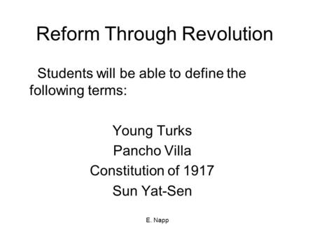 E. Napp Reform Through Revolution Students will be able to define the following terms: Young Turks Pancho Villa Constitution of 1917 Sun Yat-Sen.