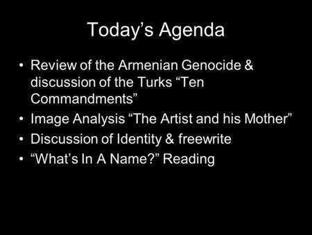 "Today's Agenda Review of the Armenian Genocide & discussion of the Turks ""Ten Commandments"" Image Analysis ""The Artist and his Mother"" Discussion of Identity."