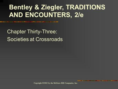 Copyright ©2002 by the McGraw-Hill Companies, Inc. Chapter Thirty-Three: Societies at Crossroads Bentley & Ziegler, TRADITIONS AND ENCOUNTERS, 2/e.