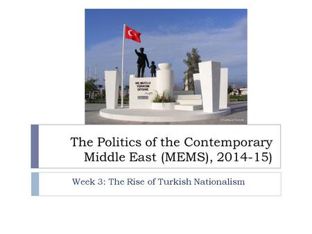 The Politics of the Contemporary Middle East (MEMS), 2014-15) Week 3: The Rise of Turkish Nationalism.
