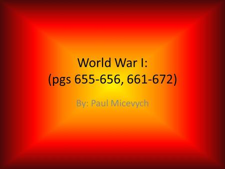 World War I: (pgs 655-656, 661-672) By: Paul Micevych.