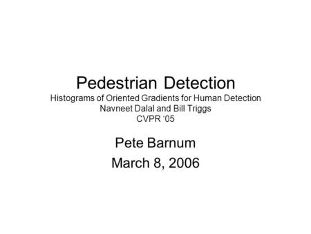 Pedestrian Detection Histograms of Oriented Gradients for Human Detection Navneet Dalal and Bill Triggs CVPR '05 Pete Barnum March 8, 2006.
