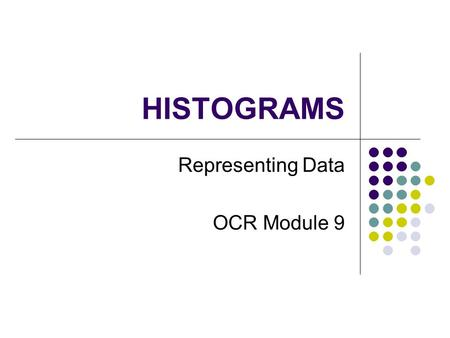 HISTOGRAMS Representing Data OCR Module 9. Why use a Histogram When there is a lot of data When data is Continuous a mass, height, volume, time etc Presented.